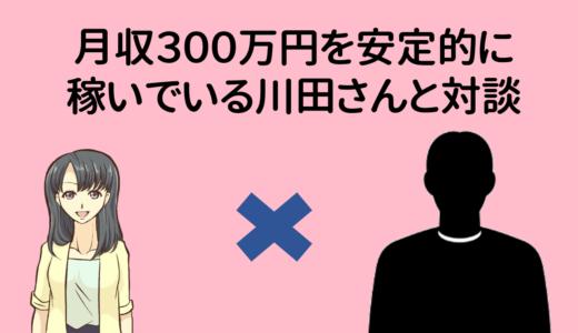 【特別対談】月収300万円安定的に稼いでいる川田さん!続けられるコツを聞きました。